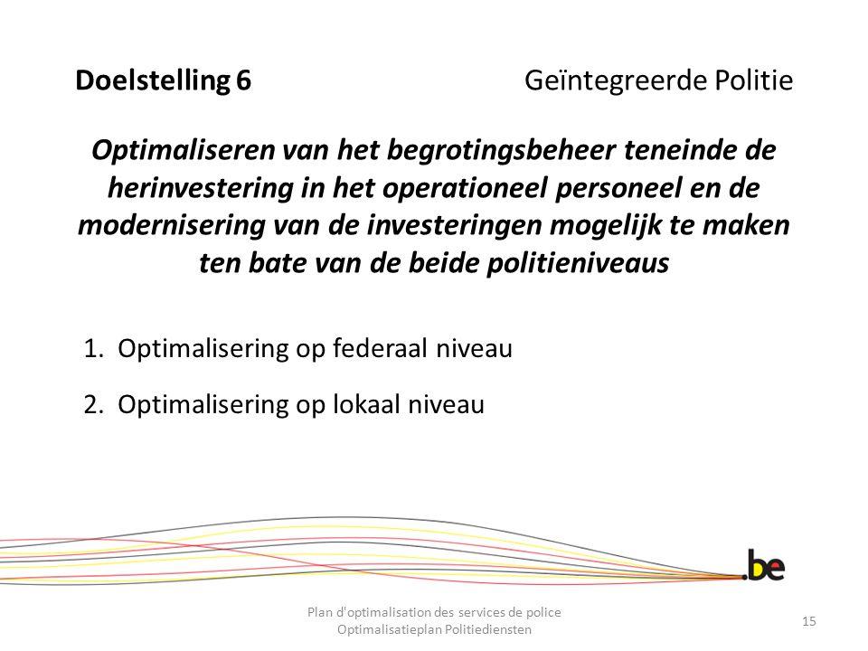 Doelstelling 6 Geïntegreerde Politie Optimaliseren van het begrotingsbeheer teneinde de herinvestering in het operationeel personeel en de moderniseri