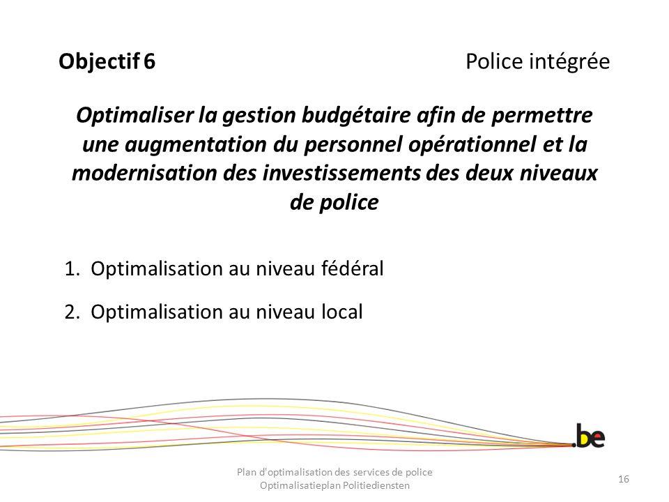 Objectif 6Police intégrée Optimaliser la gestion budgétaire afin de permettre une augmentation du personnel opérationnel et la modernisation des inves