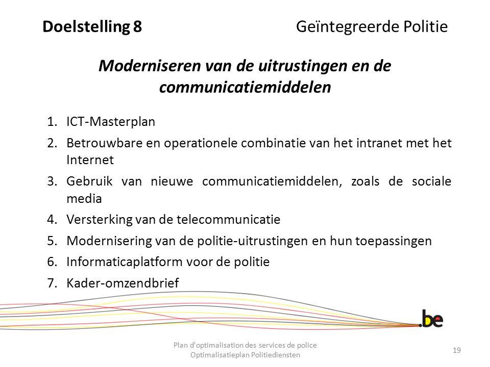 Doelstelling 8 Geïntegreerde Politie Moderniseren van de uitrustingen en de communicatiemiddelen 1.ICT-Masterplan 2.Betrouwbare en operationele combin