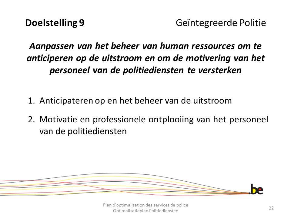 Doelstelling 9 Geïntegreerde Politie Aanpassen van het beheer van human ressources om te anticiperen op de uitstroom en om de motivering van het perso