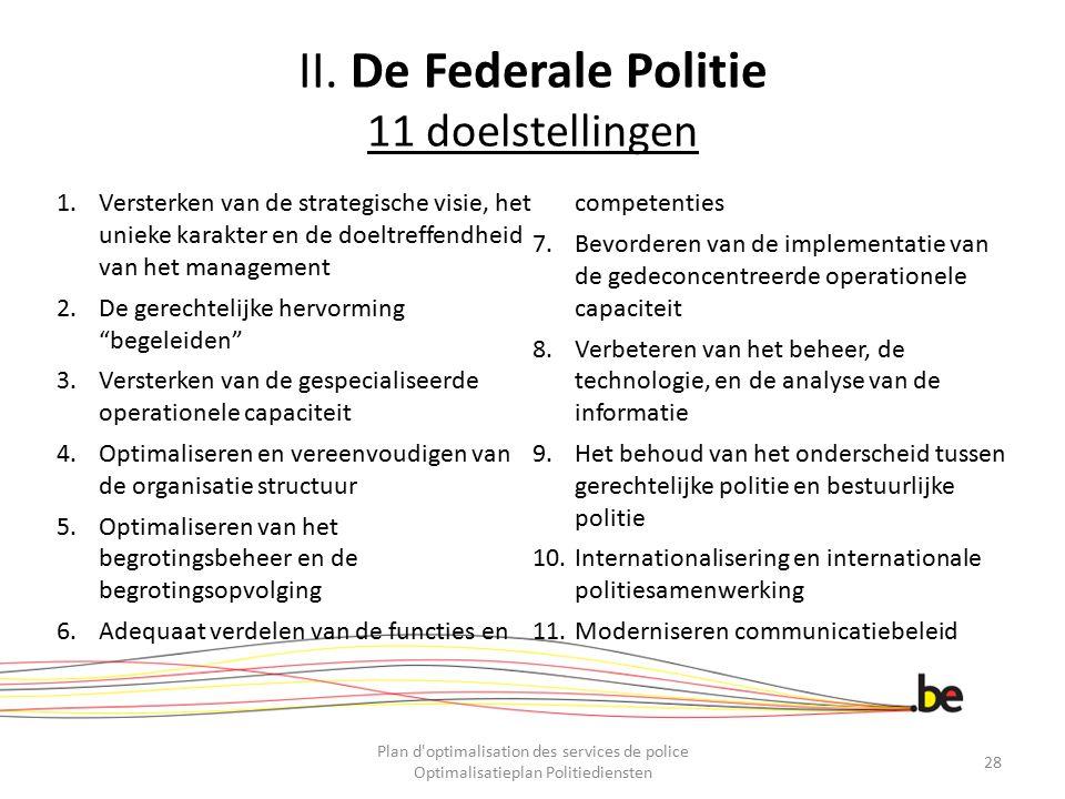 II. De Federale Politie 11 doelstellingen 1.Versterken van de strategische visie, het unieke karakter en de doeltreffendheid van het management 2.De g