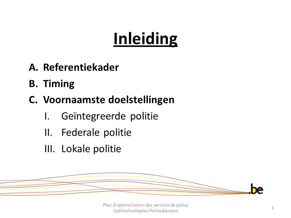 Inleiding A.Referentiekader B.Timing C.Voornaamste doelstellingen I.Geïntegreerde politie II.Federale politie III.Lokale politie Plan d'optimalisation