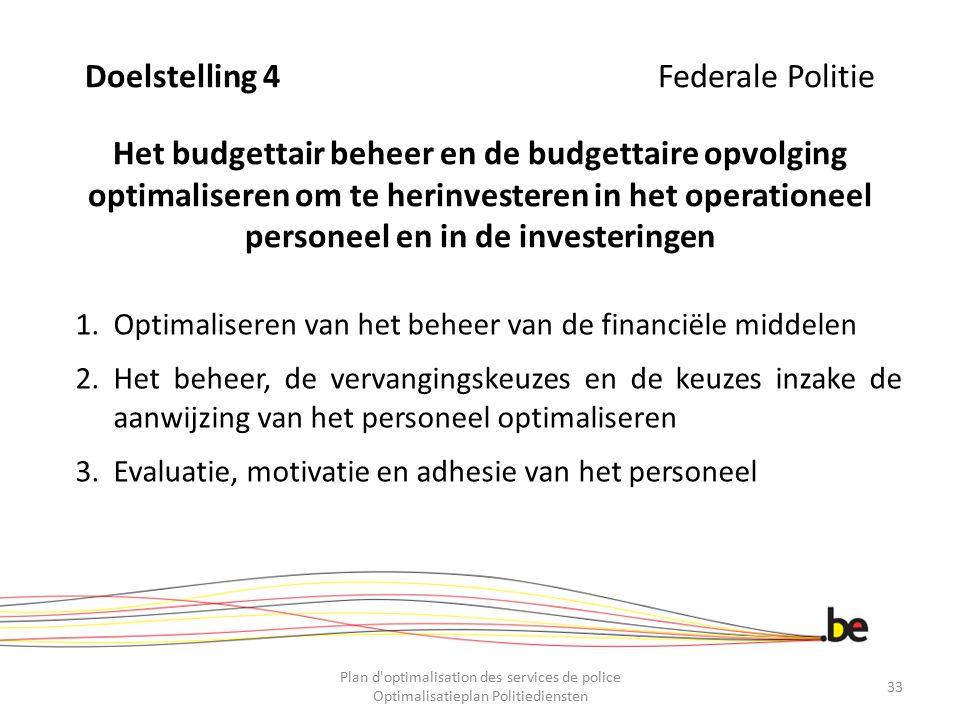 Doelstelling 4 Federale Politie Het budgettair beheer en de budgettaire opvolging optimaliseren om te herinvesteren in het operationeel personeel en i
