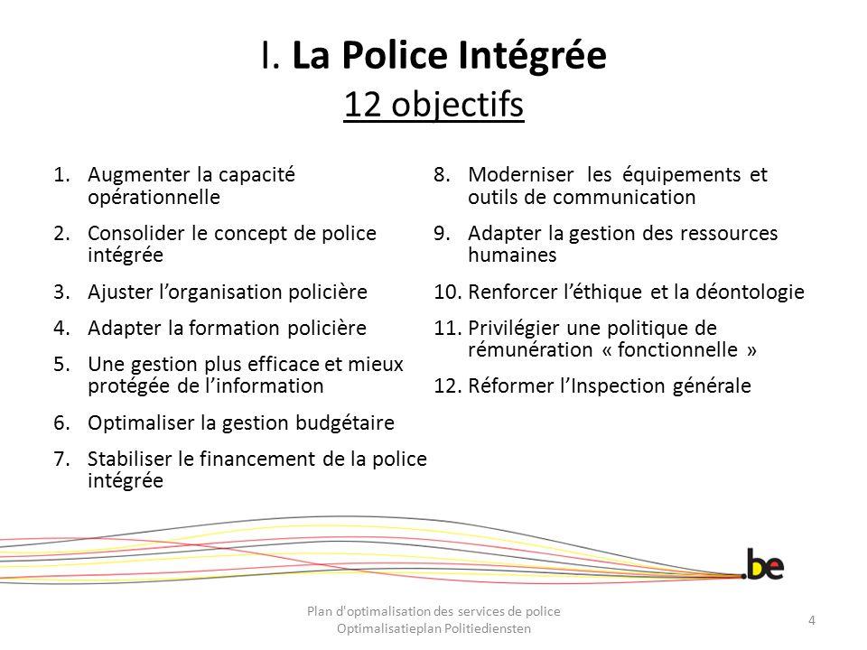 I. La Police Intégrée 12 objectifs 1.Augmenter la capacité opérationnelle 2.Consolider le concept de police intégrée 3.Ajuster l'organisation policièr