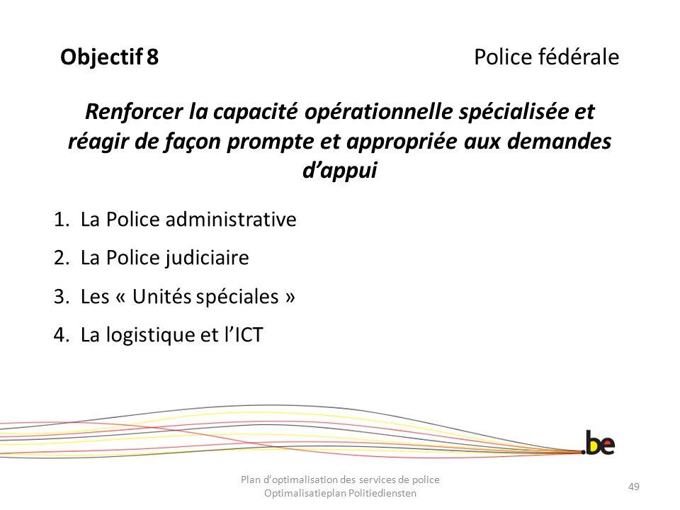 Objectif 8Police fédérale Renforcer la capacité opérationnelle spécialisée et réagir de façon prompte et appropriée aux demandes d'appui 1.La Police a