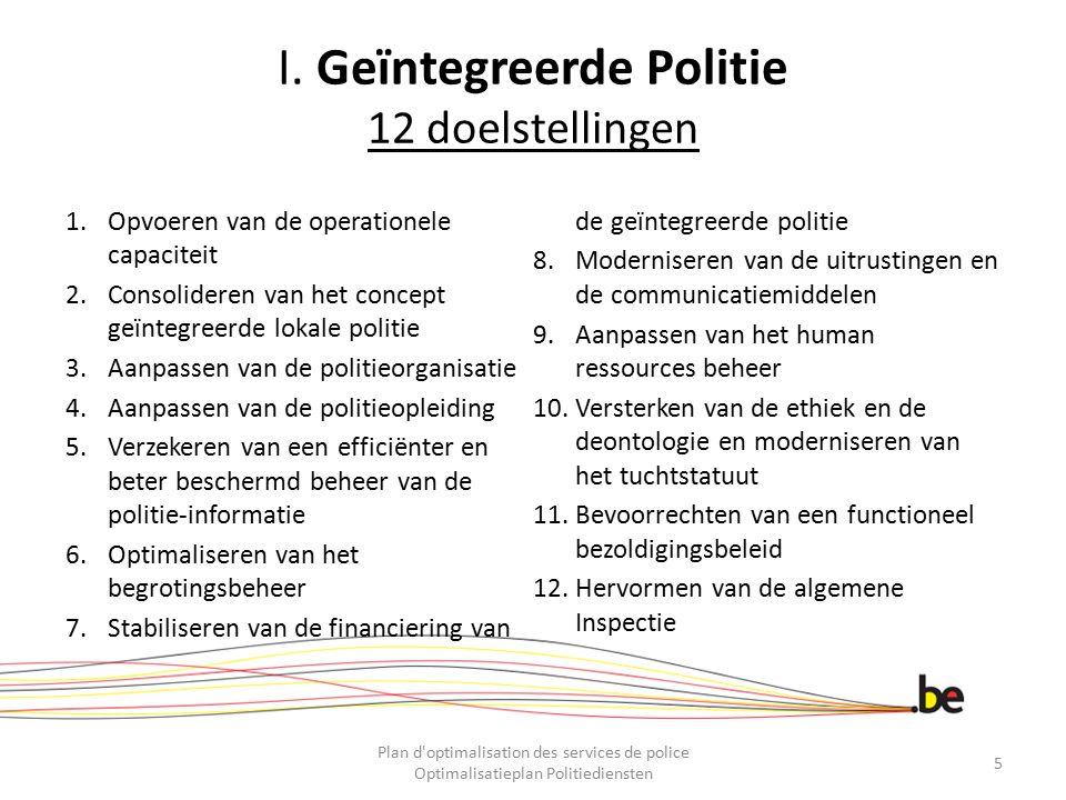 I. Geïntegreerde Politie 12 doelstellingen 1.Opvoeren van de operationele capaciteit 2.Consolideren van het concept geïntegreerde lokale politie 3.Aan