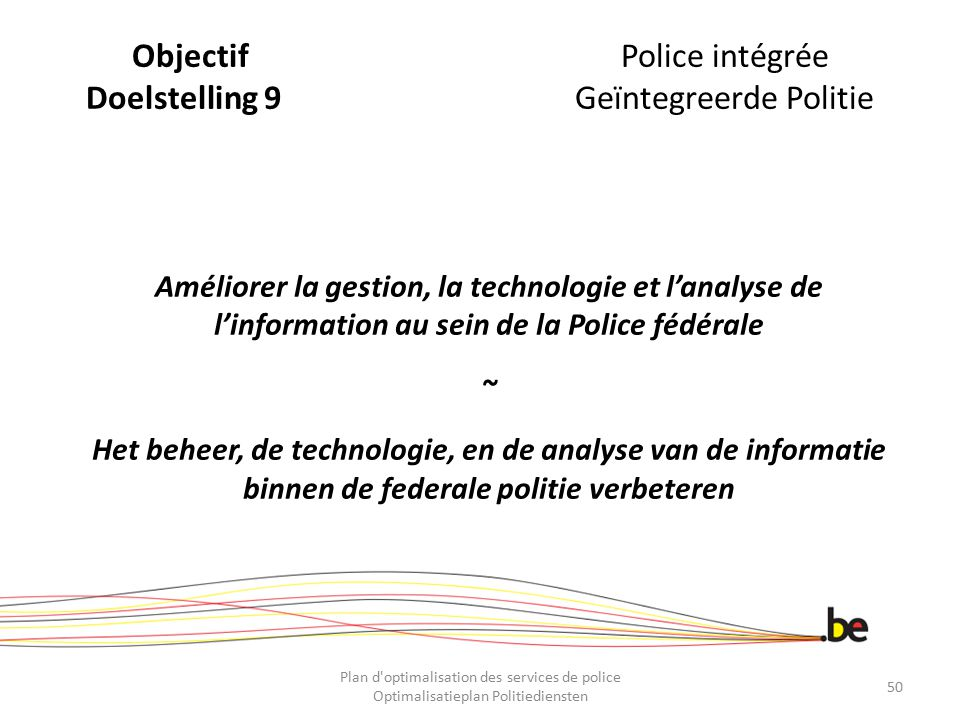 ObjectifPolice intégrée Doelstelling 9Geïntegreerde Politie Améliorer la gestion, la technologie et l'analyse de l'information au sein de la Police fé