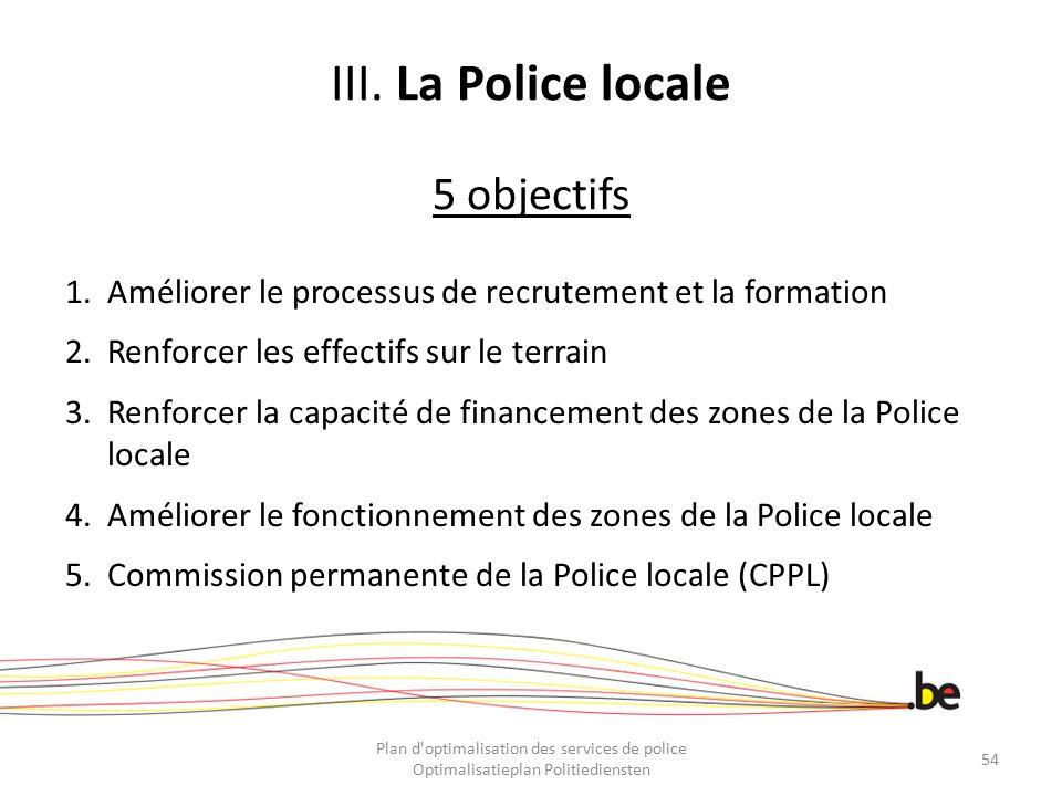 III. La Police locale 5 objectifs 1.Améliorer le processus de recrutement et la formation 2.Renforcer les effectifs sur le terrain 3.Renforcer la capa
