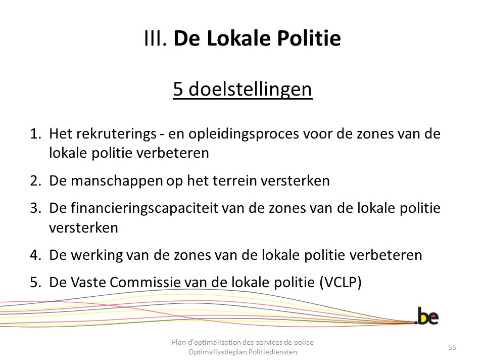 III. De Lokale Politie 5 doelstellingen 1.Het rekruterings - en opleidingsproces voor de zones van de lokale politie verbeteren 2.De manschappen op he