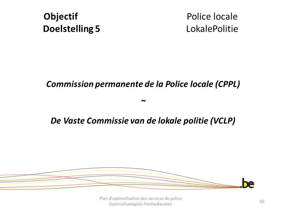 ObjectifPolice locale Doelstelling 5LokalePolitie Commission permanente de la Police locale (CPPL) ~ De Vaste Commissie van de lokale politie (VCLP) P