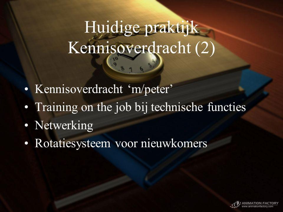 Huidige praktijk Kennisoverdracht (2) Kennisoverdracht 'm/peter' Training on the job bij technische functies Netwerking Rotatiesysteem voor nieuwkomers