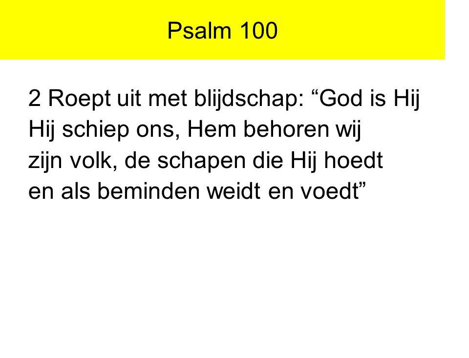 """Psalm 100 2 Roept uit met blijdschap: """"God is Hij Hij schiep ons, Hem behoren wij zijn volk, de schapen die Hij hoedt en als beminden weidt en voedt"""""""