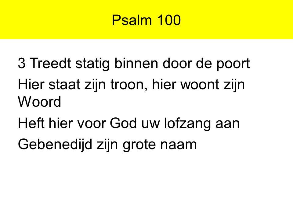 Psalm 100 3 Treedt statig binnen door de poort Hier staat zijn troon, hier woont zijn Woord Heft hier voor God uw lofzang aan Gebenedijd zijn grote na