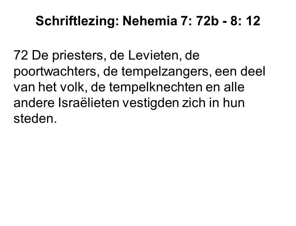 Schriftlezing: Nehemia 7: 72b - 8: 12 72 De priesters, de Levieten, de poortwachters, de tempelzangers, een deel van het volk, de tempelknechten en al
