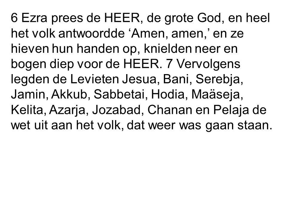6 Ezra prees de HEER, de grote God, en heel het volk antwoordde 'Amen, amen,' en ze hieven hun handen op, knielden neer en bogen diep voor de HEER. 7