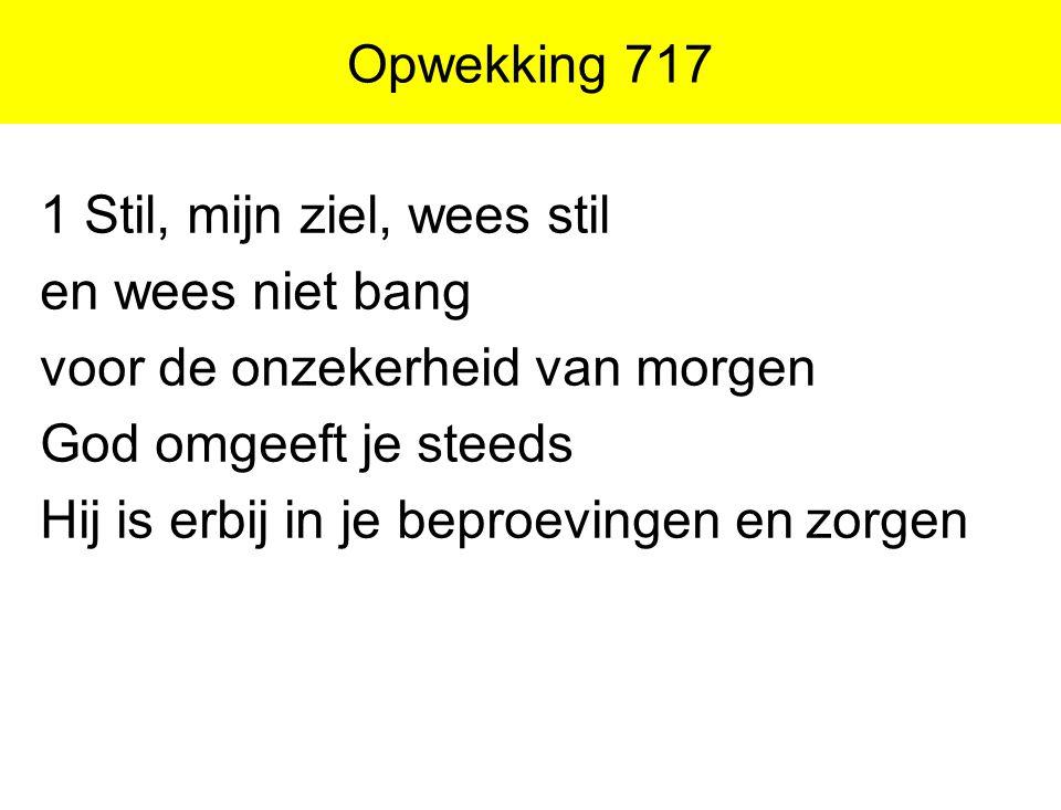 Opwekking 717 1 Stil, mijn ziel, wees stil en wees niet bang voor de onzekerheid van morgen God omgeeft je steeds Hij is erbij in je beproevingen en z