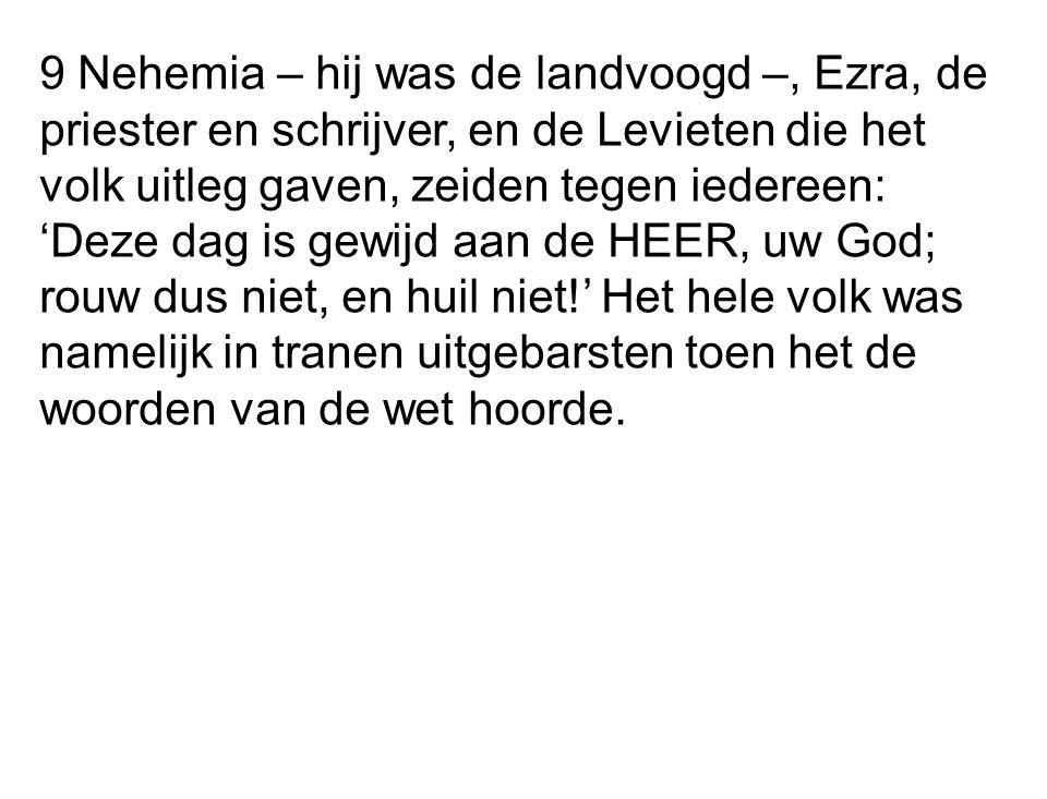 9 Nehemia – hij was de landvoogd –, Ezra, de priester en schrijver, en de Levieten die het volk uitleg gaven, zeiden tegen iedereen: 'Deze dag is gewi