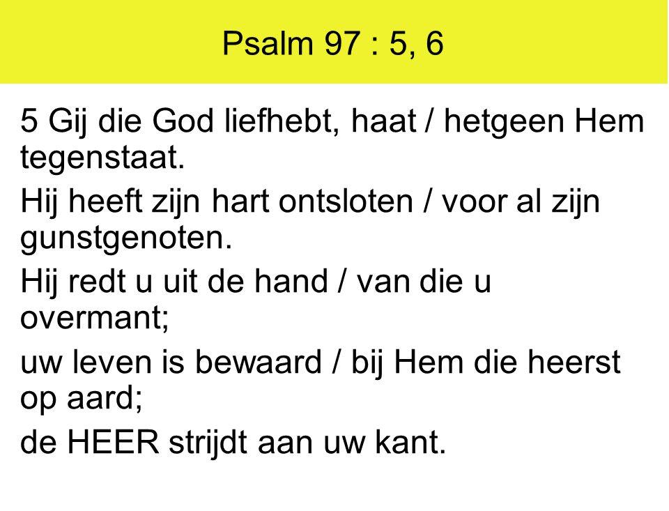 Psalm 97 : 5, 6 5 Gij die God liefhebt, haat / hetgeen Hem tegenstaat. Hij heeft zijn hart ontsloten / voor al zijn gunstgenoten. Hij redt u uit de ha