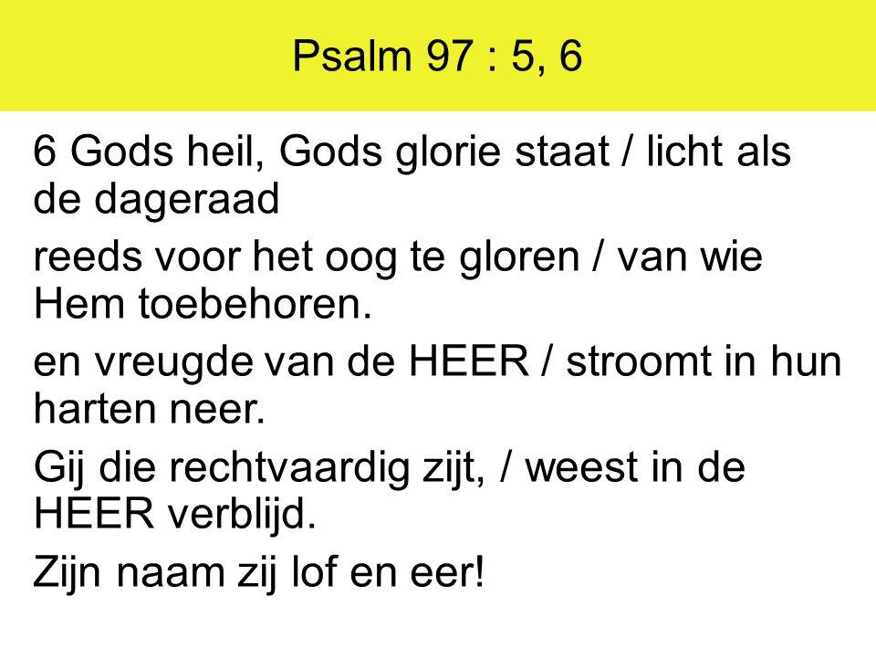 Psalm 97 : 5, 6 6 Gods heil, Gods glorie staat / licht als de dageraad reeds voor het oog te gloren / van wie Hem toebehoren. en vreugde van de HEER /