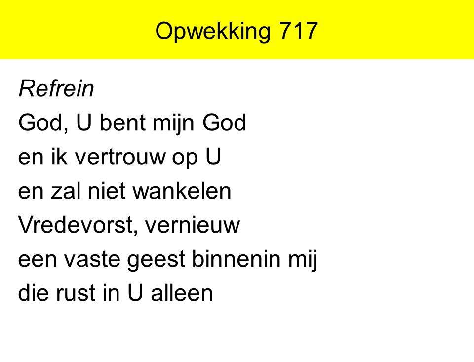 Opwekking 717 Refrein God, U bent mijn God en ik vertrouw op U en zal niet wankelen Vredevorst, vernieuw een vaste geest binnenin mij die rust in U al