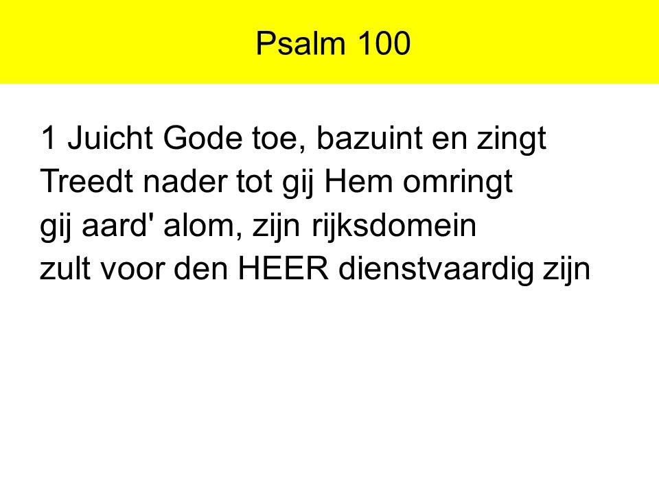 Psalm 100 1 Juicht Gode toe, bazuint en zingt Treedt nader tot gij Hem omringt gij aard' alom, zijn rijksdomein zult voor den HEER dienstvaardig zijn