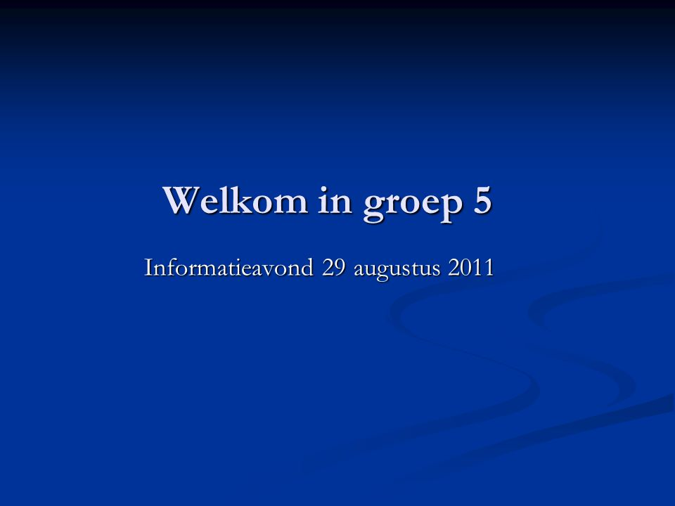 Welkom in groep 5 Informatieavond 29 augustus 2011 Informatieavond 29 augustus 2011