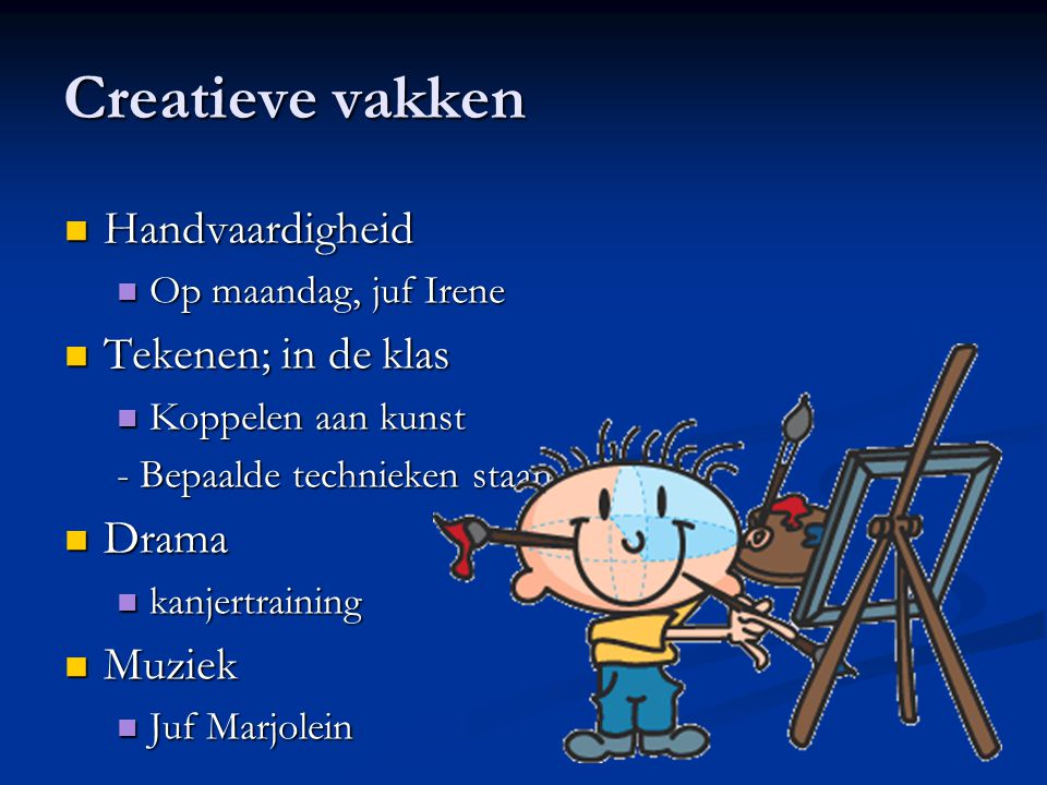 Creatieve vakken Handvaardigheid Op maandag, juf Irene Tekenen; in de klas Koppelen aan kunst - Bepaalde technieken staan centraal Drama kanjertrainin