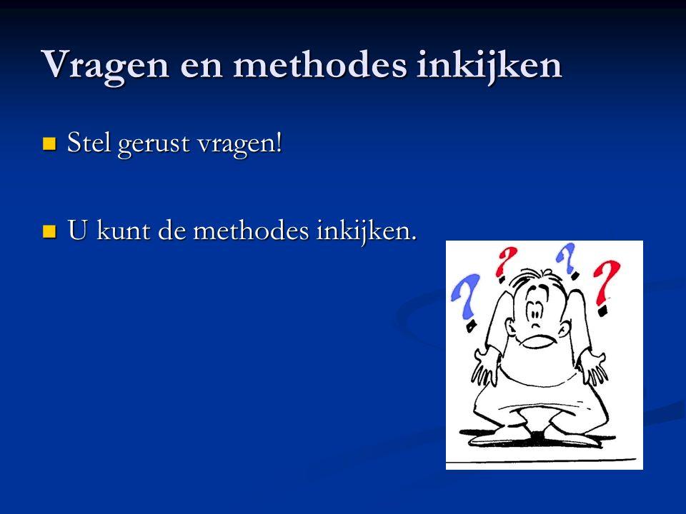 Vragen en methodes inkijken Stel gerust vragen! Stel gerust vragen! U kunt de methodes inkijken. U kunt de methodes inkijken.