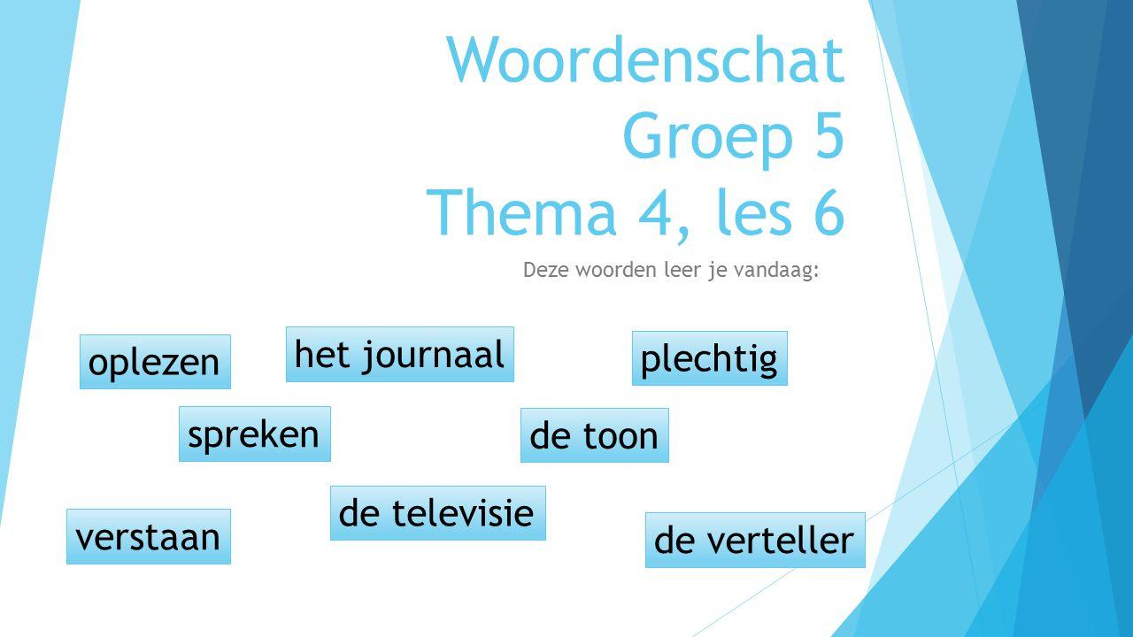 Woordenschat Groep 5 Thema 4, les 6 Deze woorden leer je vandaag: oplezen spreken de televisie de toon het de verteller plechtig verstaan het journaal