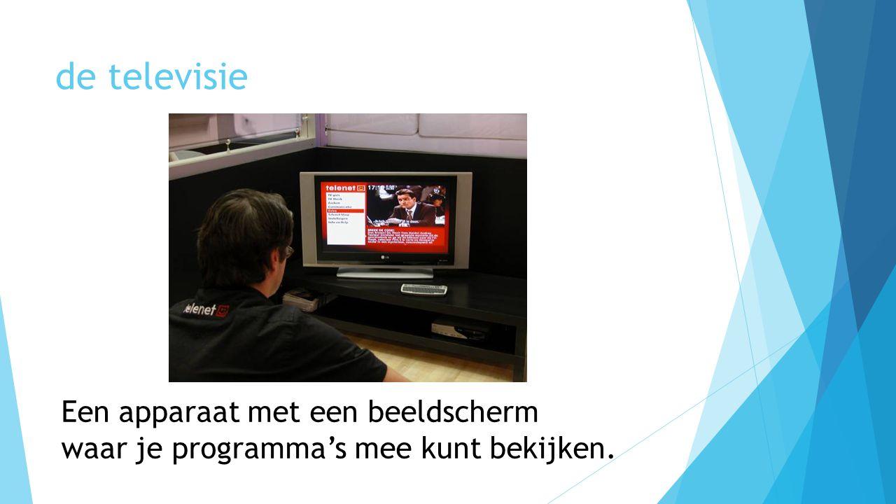 de televisie Een apparaat met een beeldscherm waar je programma's mee kunt bekijken.