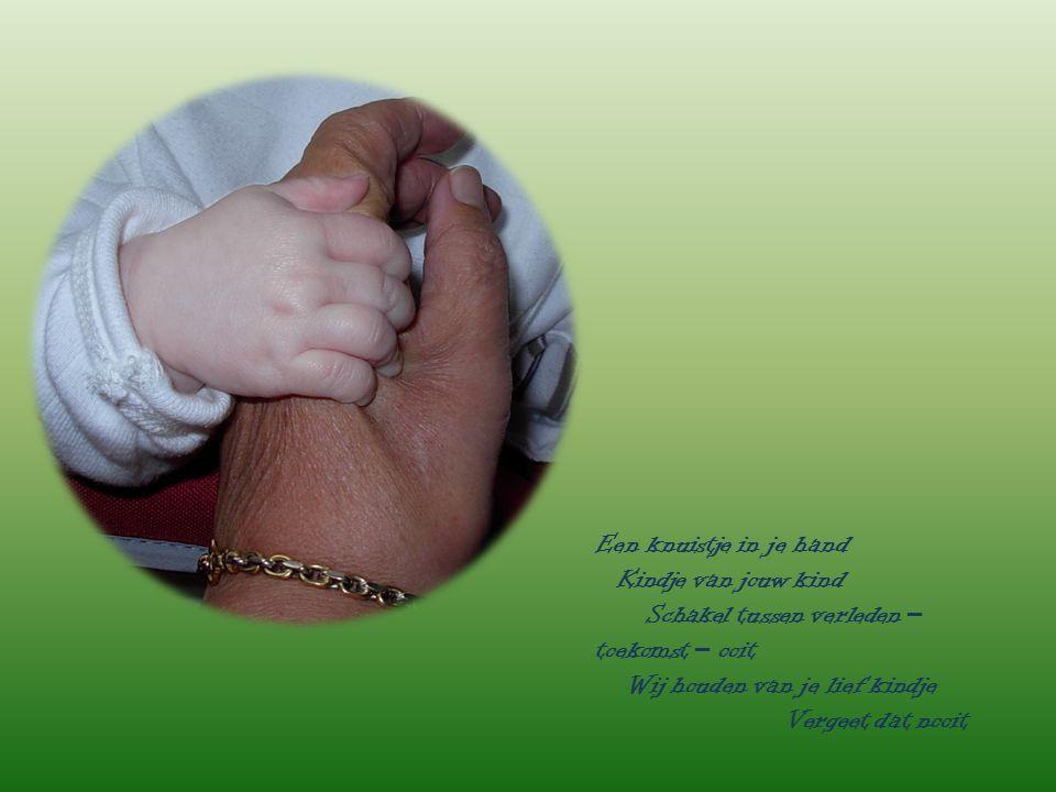Een knuistje in je hand Kindje van jouw kind Schakel tussen verleden – toekomst – ooit Wij houden van je lief kindje Vergeet dat nooit