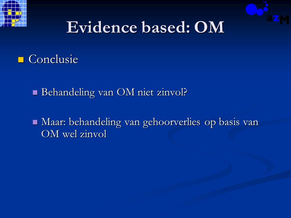 Evidence based: OM Conclusie Conclusie Behandeling van OM niet zinvol? Behandeling van OM niet zinvol? Maar: behandeling van gehoorverlies op basis va