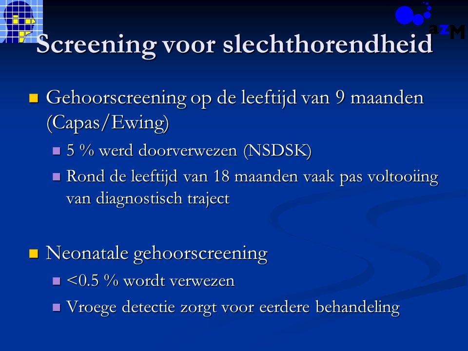 Screening voor slechthorendheid Gehoorscreening op de leeftijd van 9 maanden (Capas/Ewing) Gehoorscreening op de leeftijd van 9 maanden (Capas/Ewing) 5 % werd doorverwezen (NSDSK) 5 % werd doorverwezen (NSDSK) Rond de leeftijd van 18 maanden vaak pas voltooiing van diagnostisch traject Rond de leeftijd van 18 maanden vaak pas voltooiing van diagnostisch traject Neonatale gehoorscreening Neonatale gehoorscreening <0.5 % wordt verwezen <0.5 % wordt verwezen Vroege detectie zorgt voor eerdere behandeling Vroege detectie zorgt voor eerdere behandeling