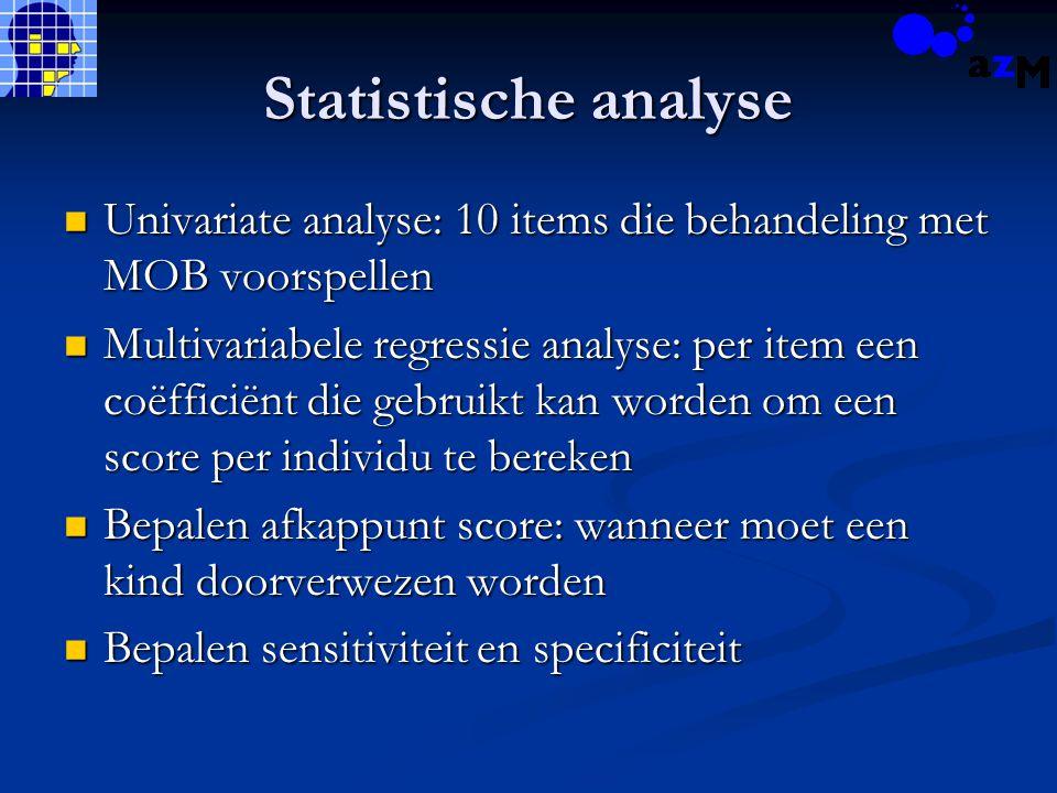 Statistische analyse Univariate analyse: 10 items die behandeling met MOB voorspellen Univariate analyse: 10 items die behandeling met MOB voorspellen Multivariabele regressie analyse: per item een coëfficiënt die gebruikt kan worden om een score per individu te bereken Multivariabele regressie analyse: per item een coëfficiënt die gebruikt kan worden om een score per individu te bereken Bepalen afkappunt score: wanneer moet een kind doorverwezen worden Bepalen afkappunt score: wanneer moet een kind doorverwezen worden Bepalen sensitiviteit en specificiteit Bepalen sensitiviteit en specificiteit