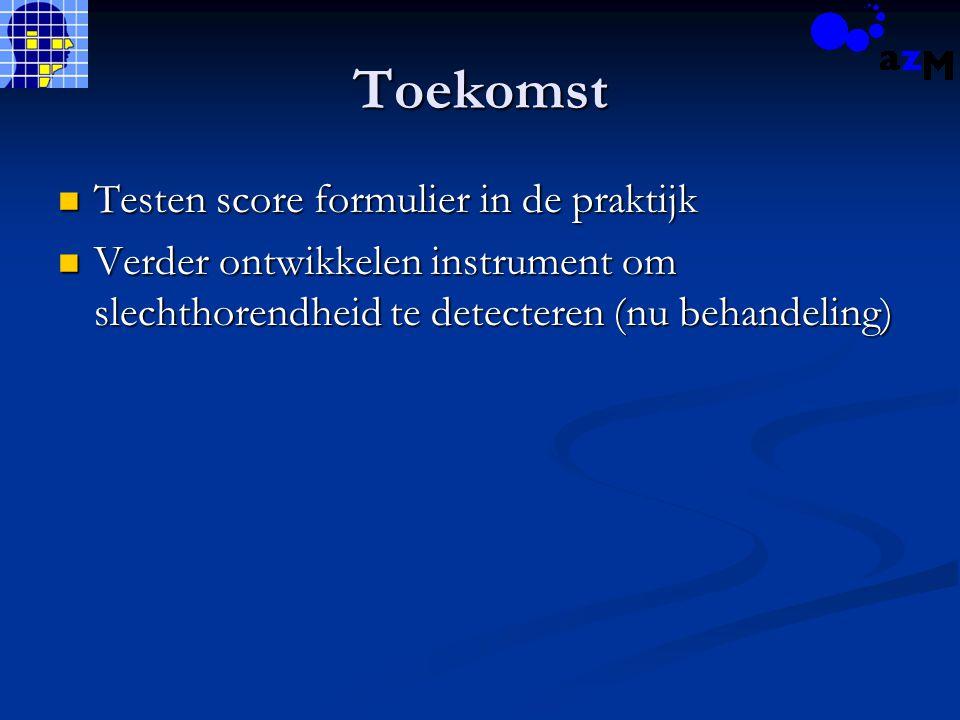 Toekomst Testen score formulier in de praktijk Testen score formulier in de praktijk Verder ontwikkelen instrument om slechthorendheid te detecteren (nu behandeling) Verder ontwikkelen instrument om slechthorendheid te detecteren (nu behandeling)