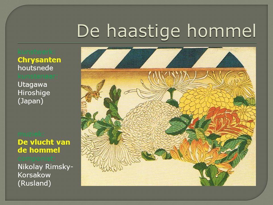 kunstwerk: Chrysanten houtsnede kunstenaar: Utagawa Hiroshige (Japan) muziek: De vlucht van de hommel componist: Nikolay Rimsky- Korsakow (Rusland)