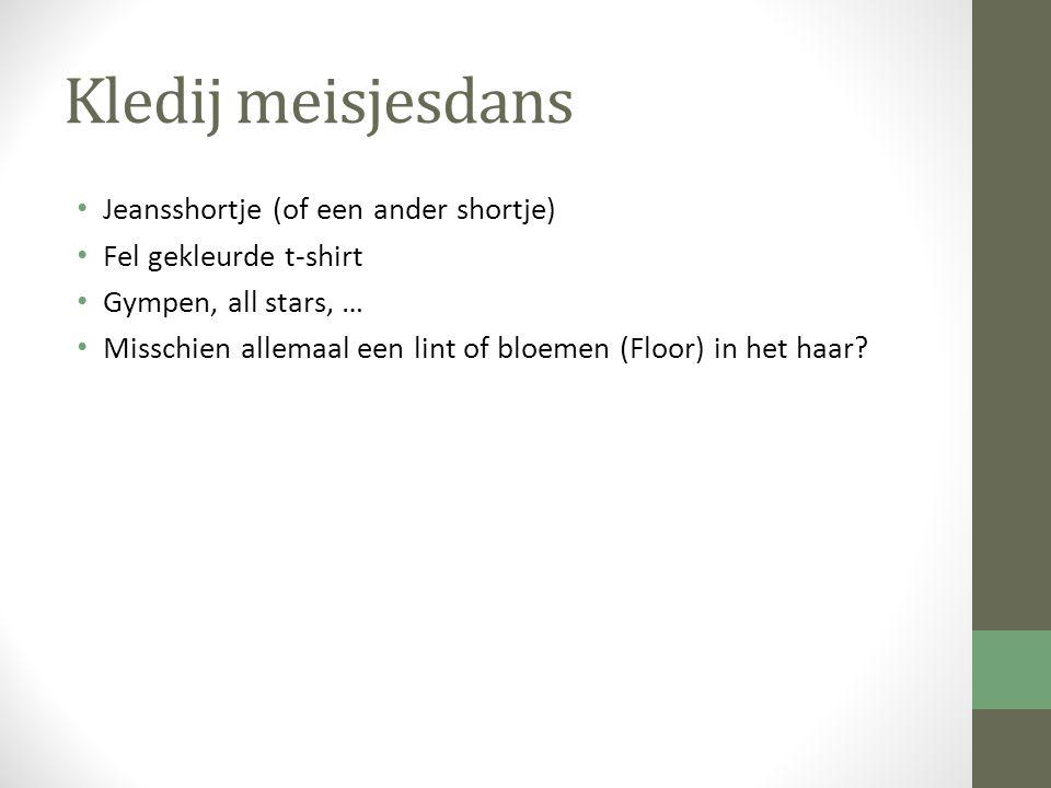 Kledij meisjesdans Jeansshortje (of een ander shortje) Fel gekleurde t-shirt Gympen, all stars, … Misschien allemaal een lint of bloemen (Floor) in he