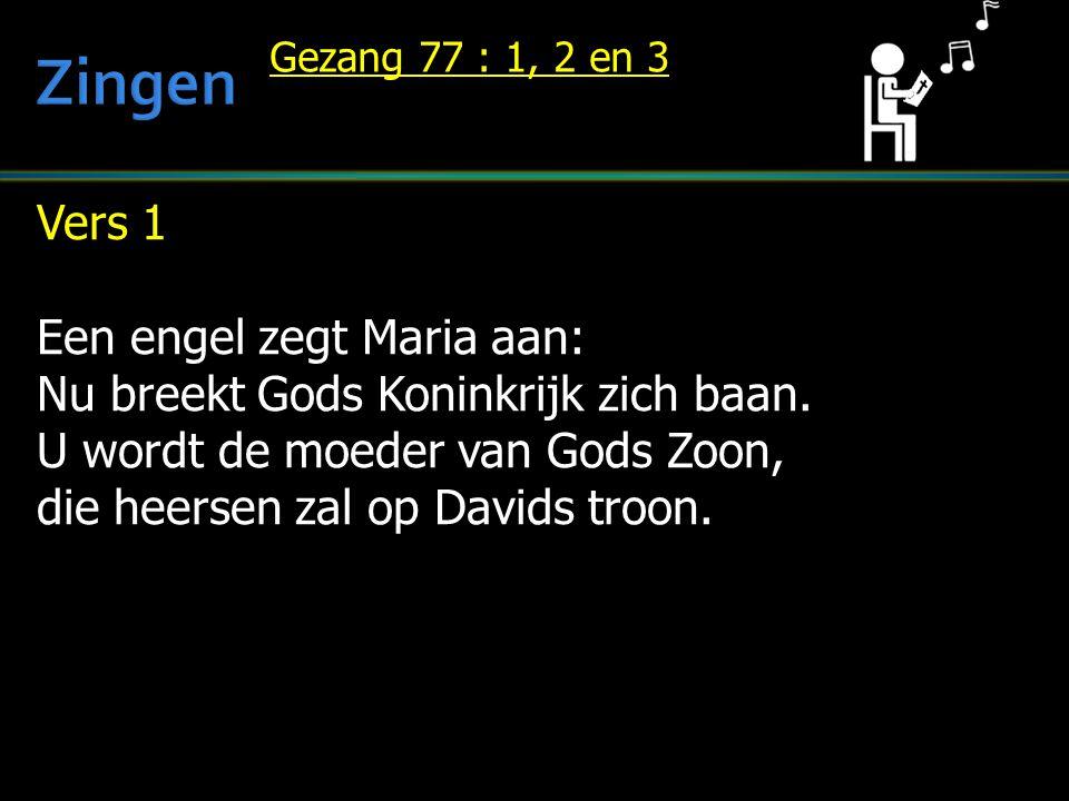 Vers 1 Een engel zegt Maria aan: Nu breekt Gods Koninkrijk zich baan. U wordt de moeder van Gods Zoon, die heersen zal op Davids troon. Gezang 77 : 1,