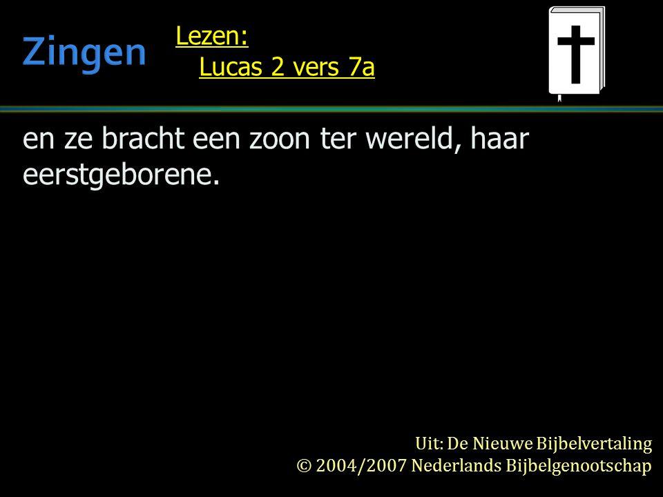 en ze bracht een zoon ter wereld, haar eerstgeborene. Lezen: Lucas 2 vers 7a Uit: De Nieuwe Bijbelvertaling © 2004/2007 Nederlands Bijbelgenootschap