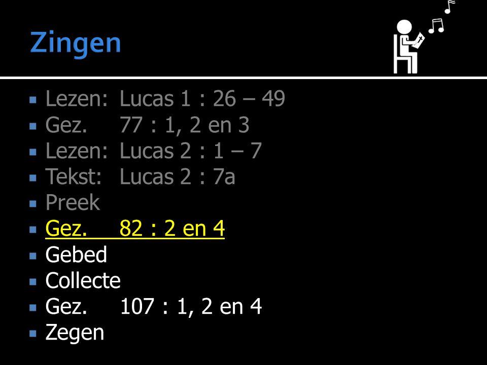  Lezen:Lucas 1 : 26 – 49  Gez. 77 : 1, 2 en 3  Lezen:Lucas 2 : 1 – 7  Tekst: Lucas 2 : 7a  Preek  Gez.82 : 2 en 4  Gebed  Collecte  Gez.107 :