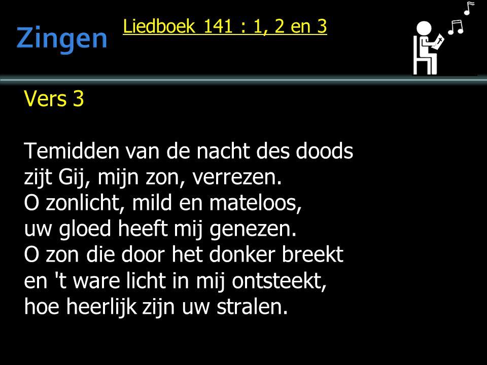 Liedboek 141 : 1, 2 en 3 Vers 3 Temidden van de nacht des doods zijt Gij, mijn zon, verrezen. O zonlicht, mild en mateloos, uw gloed heeft mij genezen