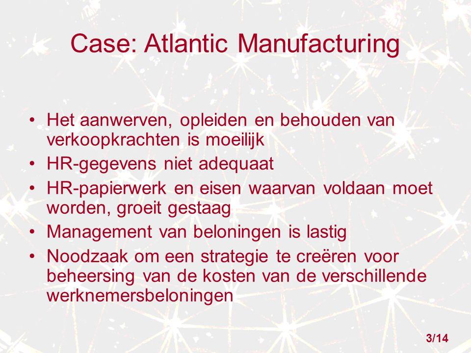 Case: Atlantic Manufacturing Het aanwerven, opleiden en behouden van verkoopkrachten is moeilijk HR-gegevens niet adequaat HR-papierwerk en eisen waarvan voldaan moet worden, groeit gestaag Management van beloningen is lastig Noodzaak om een strategie te creëren voor beheersing van de kosten van de verschillende werknemersbeloningen 3/14