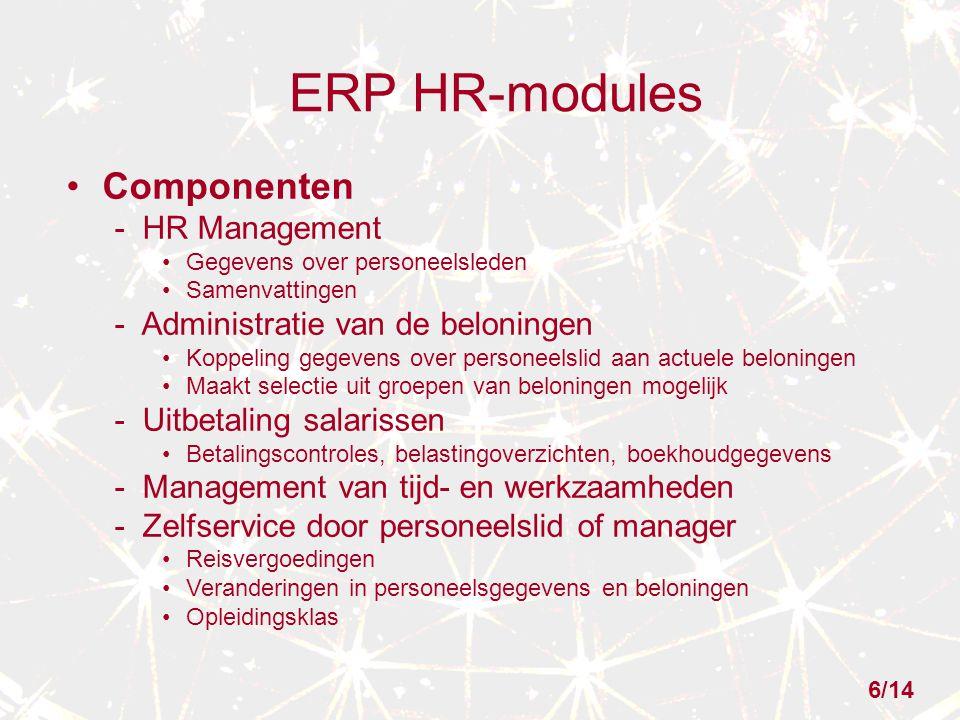 ERP HR-modules Componenten - HR Management Gegevens over personeelsleden Samenvattingen - Administratie van de beloningen Koppeling gegevens over personeelslid aan actuele beloningen Maakt selectie uit groepen van beloningen mogelijk - Uitbetaling salarissen Betalingscontroles, belastingoverzichten, boekhoudgegevens - Management van tijd- en werkzaamheden - Zelfservice door personeelslid of manager Reisvergoedingen Veranderingen in personeelsgegevens en beloningen Opleidingsklas 6/14
