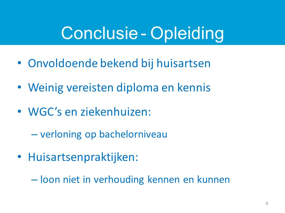 Onvoldoende bekend bij huisartsen Weinig vereisten diploma en kennis WGC's en ziekenhuizen: – verloning op bachelorniveau Huisartsenpraktijken: – loon niet in verhouding kennen en kunnen Conclusie - Opleiding 8