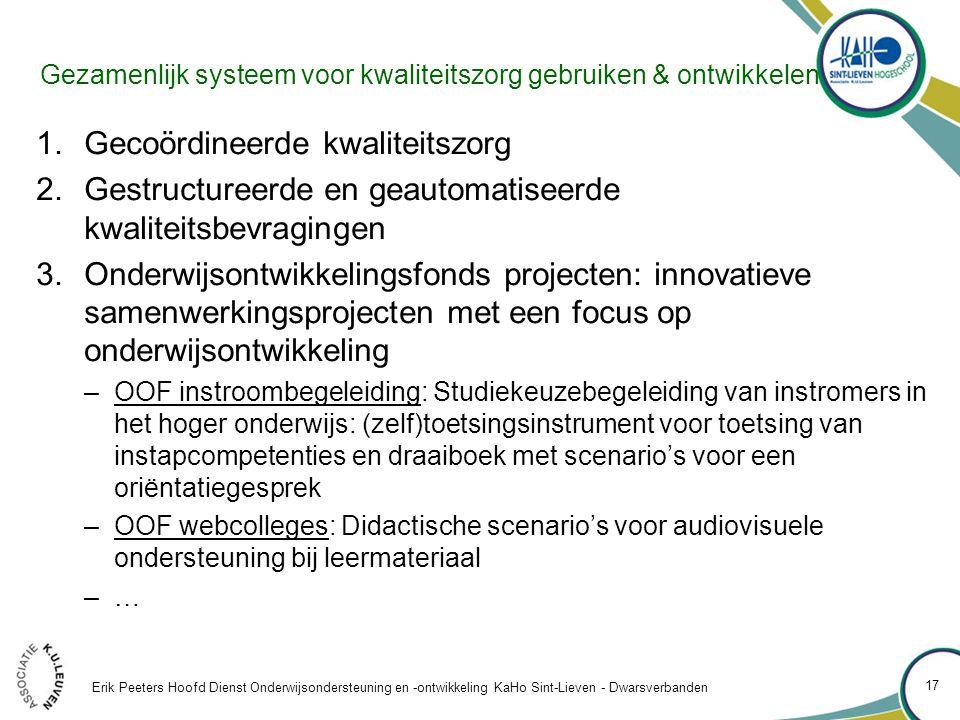 Gezamenlijk systeem voor kwaliteitszorg gebruiken & ontwikkelen 1.Gecoördineerde kwaliteitszorg 2.Gestructureerde en geautomatiseerde kwaliteitsbevragingen 3.Onderwijsontwikkelingsfonds projecten: innovatieve samenwerkingsprojecten met een focus op onderwijsontwikkeling –OOF instroombegeleiding: Studiekeuzebegeleiding van instromers in het hoger onderwijs: (zelf)toetsingsinstrument voor toetsing van instapcompetenties en draaiboek met scenario's voor een oriëntatiegesprek –OOF webcolleges: Didactische scenario's voor audiovisuele ondersteuning bij leermateriaal –…–… Erik Peeters Hoofd Dienst Onderwijsondersteuning en -ontwikkeling KaHo Sint-Lieven - Dwarsverbanden 17