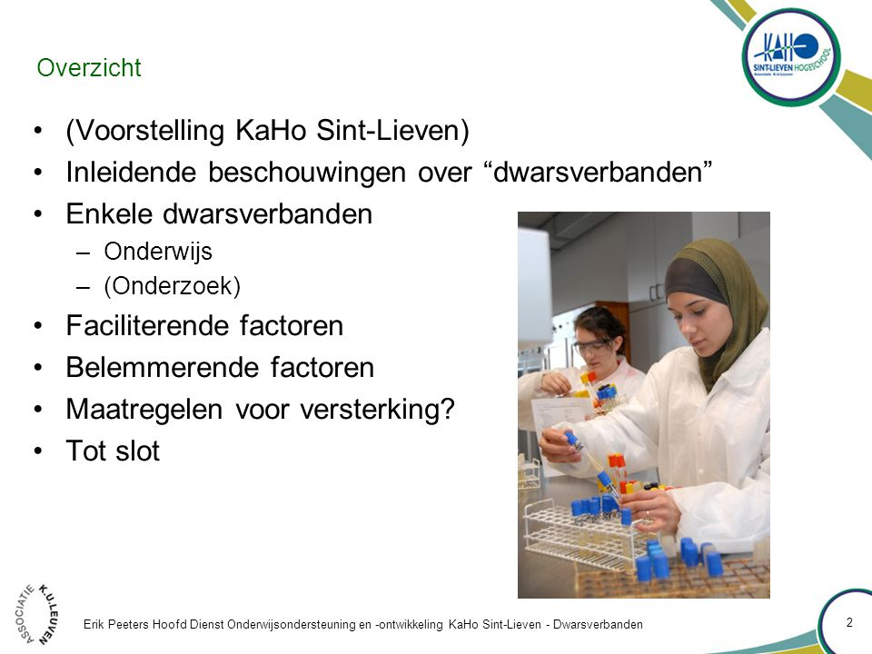 Overzicht (Voorstelling KaHo Sint-Lieven) Inleidende beschouwingen over dwarsverbanden Enkele dwarsverbanden –Onderwijs –(Onderzoek) Faciliterende factoren Belemmerende factoren Maatregelen voor versterking.