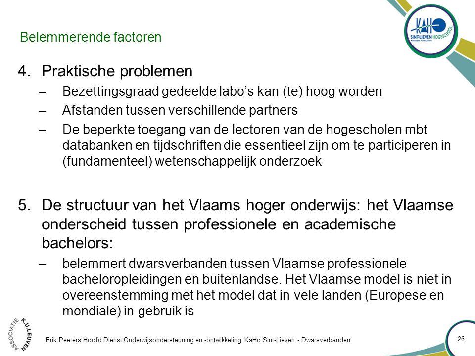 Belemmerende factoren 4.Praktische problemen –Bezettingsgraad gedeelde labo's kan (te) hoog worden –Afstanden tussen verschillende partners –De beperkte toegang van de lectoren van de hogescholen mbt databanken en tijdschriften die essentieel zijn om te participeren in (fundamenteel) wetenschappelijk onderzoek 5.De structuur van het Vlaams hoger onderwijs: het Vlaamse onderscheid tussen professionele en academische bachelors: –belemmert dwarsverbanden tussen Vlaamse professionele bacheloropleidingen en buitenlandse.
