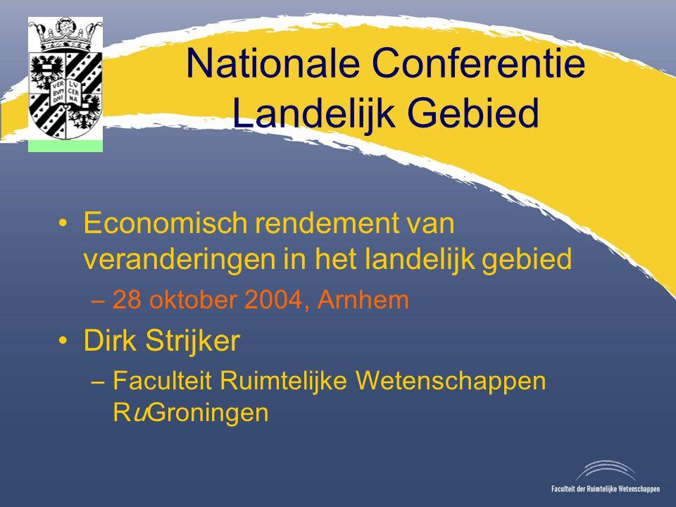 Nationale Conferentie Landelijk Gebied Economisch rendement van veranderingen in het landelijk gebied –28 oktober 2004, Arnhem Dirk Strijker –Faculteit Ruimtelijke Wetenschappen RuGroningen