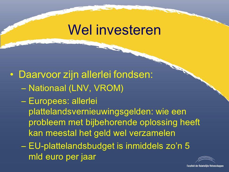 Wel investeren Daarvoor zijn allerlei fondsen: –Nationaal (LNV, VROM) –Europees: allerlei plattelandsvernieuwingsgelden: wie een probleem met bijbehorende oplossing heeft kan meestal het geld wel verzamelen –EU-plattelandsbudget is inmiddels zo'n 5 mld euro per jaar