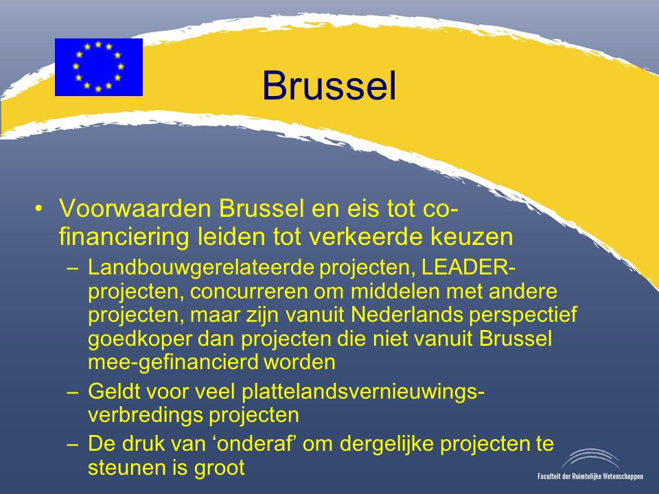 Brussel Voorwaarden Brussel en eis tot co- financiering leiden tot verkeerde keuzen –Landbouwgerelateerde projecten, LEADER- projecten, concurreren om middelen met andere projecten, maar zijn vanuit Nederlands perspectief goedkoper dan projecten die niet vanuit Brussel mee-gefinancierd worden –Geldt voor veel plattelandsvernieuwings- verbredings projecten –De druk van 'onderaf' om dergelijke projecten te steunen is groot